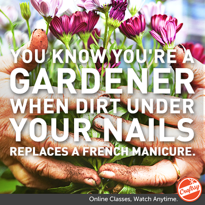 You know you're a gardener when dirt under your nails replaces a french manicure