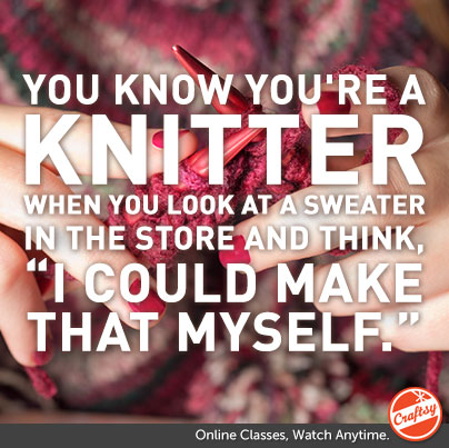 "You Know You're  Knitter When... You look at a sweater in the store and think, ""I could make that myself."""