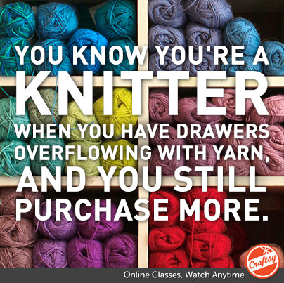 You Know You're  Knitter When... You have drawers overflowing with yarn, and you still purchase more.
