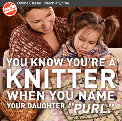 "You Know You're  Knitter When... When you name your daughter ""Purl."""