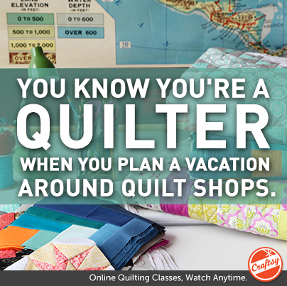 You know you're a quilter when You plan a vacation around quilt shops