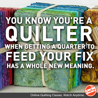 You know you're a quilter when Getting a quarter to feed your fix has a whole new meaning.