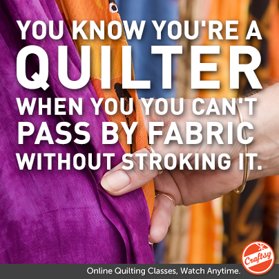 You know you're a quilter when You can't pass fabric without stroking it.