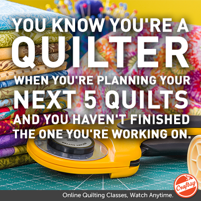 You know you're a quilter when You're planning your next 5 quilts and you haven't finished the one you're working on.