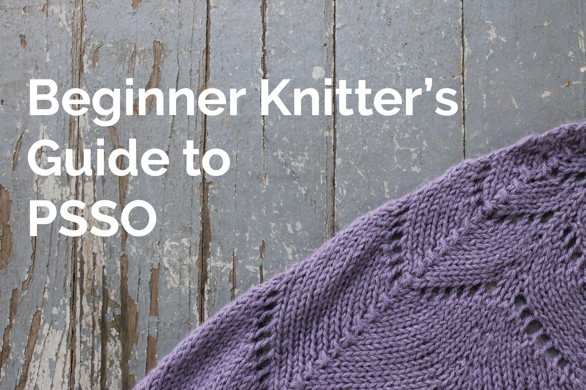 Beginner Knitter's Guide to PSSO