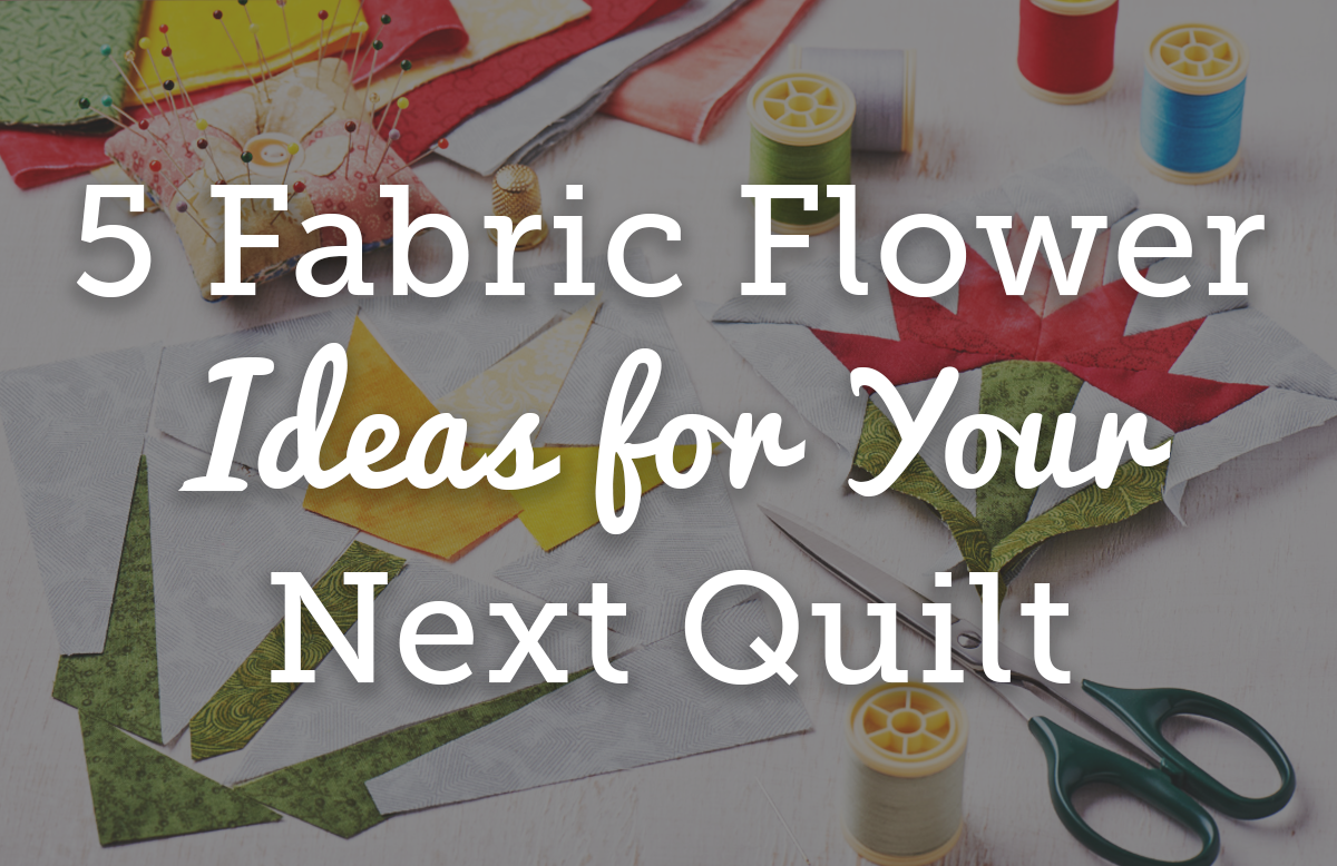 5 Fabric Flower Ideas for Your Next Quilt