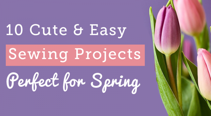 10 Cute & Easy Spring Sewing Projects